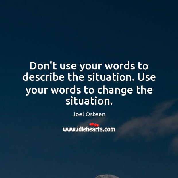 Image, Don't use your words to describe the situation. Use your words to change the situation.
