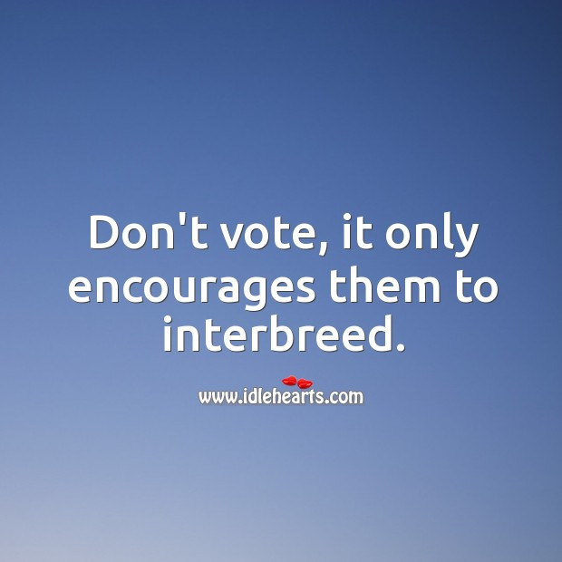 Image, Don't vote, it only encourages them to interbreed.
