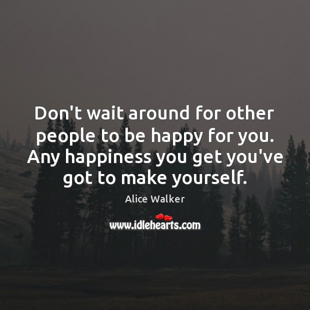 Don't wait around for other people to be happy for you. Any Image