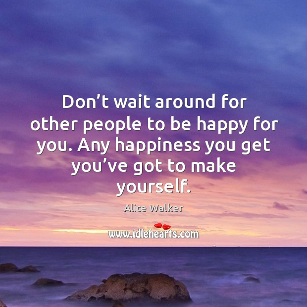 Image, Don't wait around for other people to be happy for you. Any happiness you get you've got to make yourself.