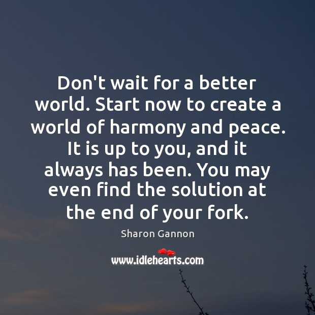 Don't wait for a better world. Start now to create a world Sharon Gannon Picture Quote