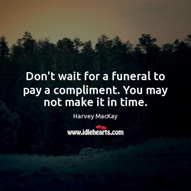 Don't wait for a funeral to pay a compliment. You may not make it in time. Harvey MacKay Picture Quote