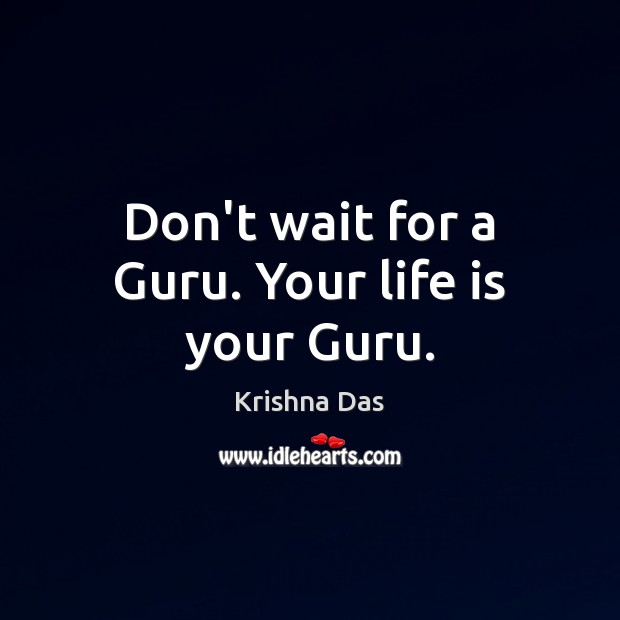 Don't wait for a Guru. Your life is your Guru. Image
