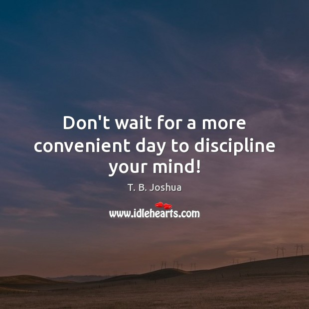 Don't wait for a more convenient day to discipline your mind! T. B. Joshua Picture Quote