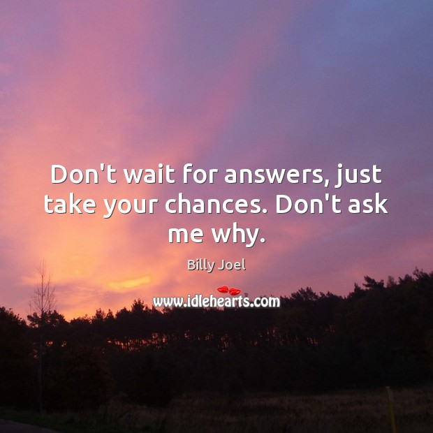 Don't wait for answers, just take your chances. Don't ask me why. Image