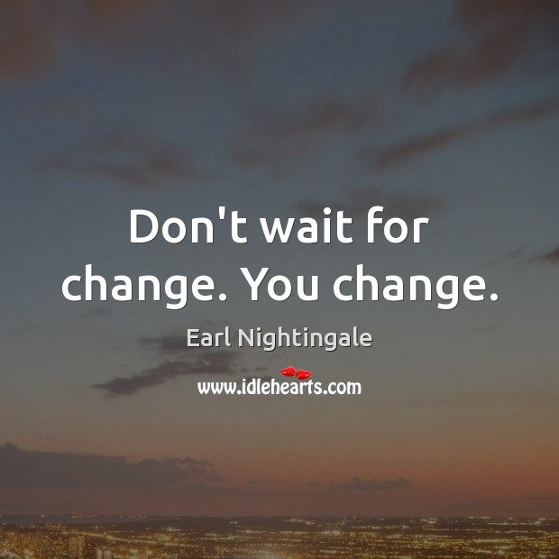 Don't wait for change. You change. Earl Nightingale Picture Quote