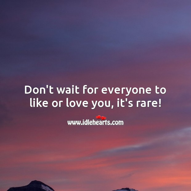 Don't wait for everyone to like or love you, it's rare! Advice Quotes Image