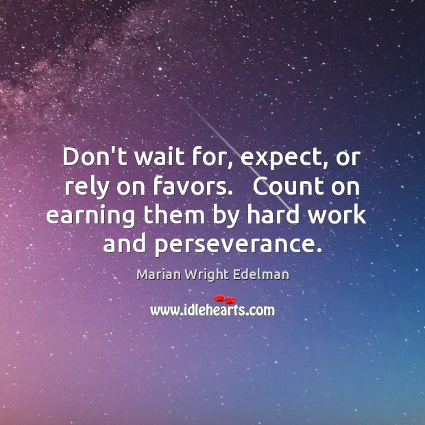 Don't wait for, expect, or rely on favors.   Count on earning them Marian Wright Edelman Picture Quote
