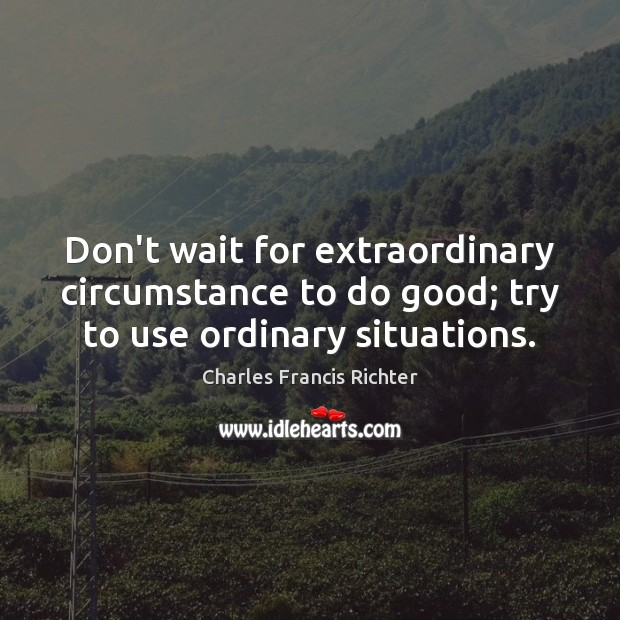 Don't wait for extraordinary circumstance to do good; try to use ordinary situations. Good Quotes Image