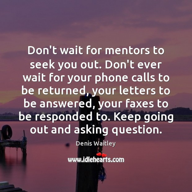 Image, Don't wait for mentors to seek you out. Don't ever wait for
