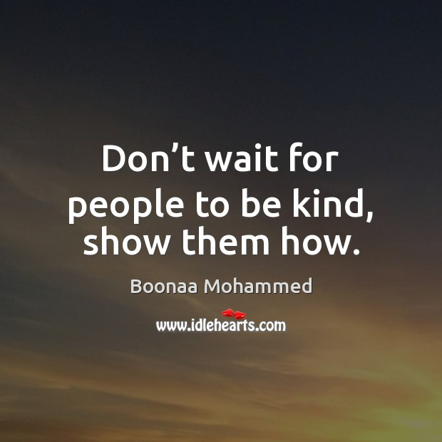 Don't wait for people to be kind, show them how. Image