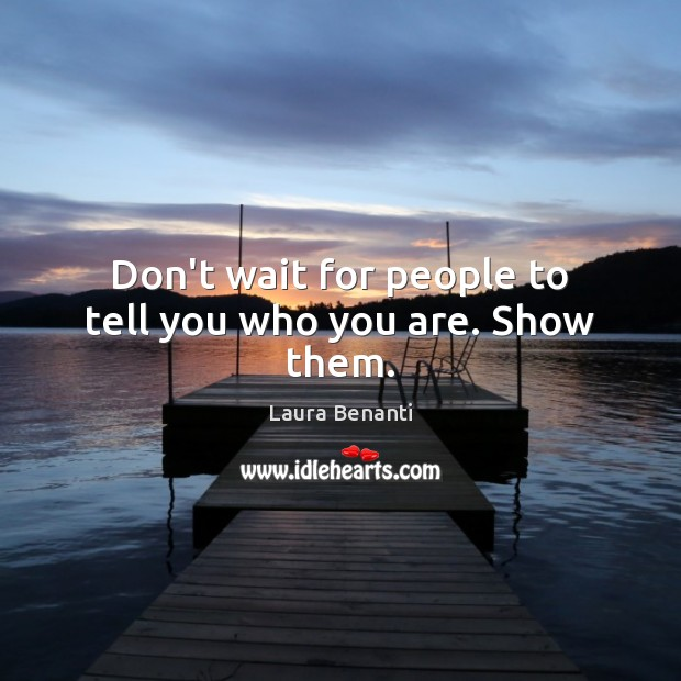 Don't wait for people to tell you who you are. Show them. Laura Benanti Picture Quote