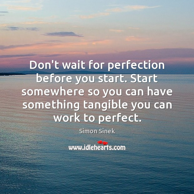 Don't wait for perfection before you start. Start somewhere so you can Image