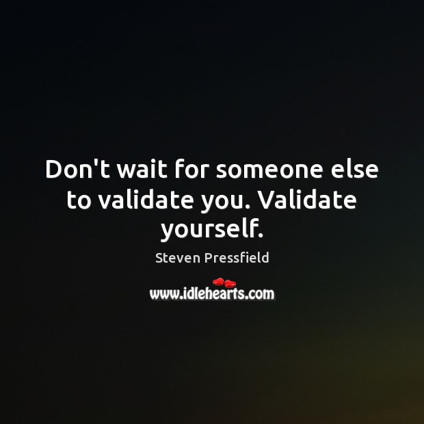 Don't wait for someone else to validate you. Validate yourself. Steven Pressfield Picture Quote