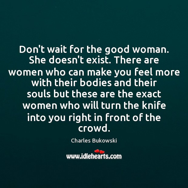 Don't wait for the good woman. She doesn't exist. There are women Women Quotes Image