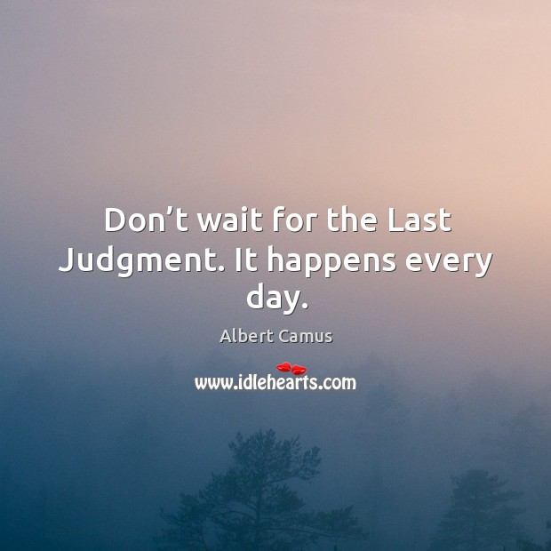 Don't wait for the last judgment. It happens every day. Image