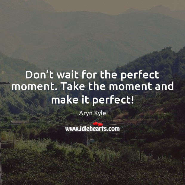 Image, Don't wait for the perfect moment. Take the moment and make it perfect!
