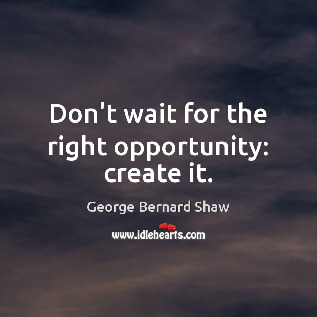 Don't wait for the right opportunity: create it. George Bernard Shaw Picture Quote