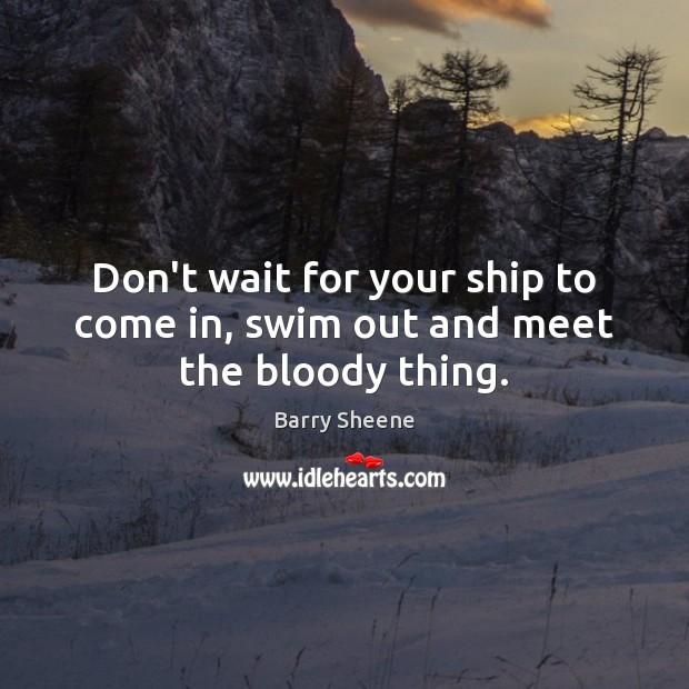 Don't wait for your ship to come in, swim out and meet the bloody thing. Image