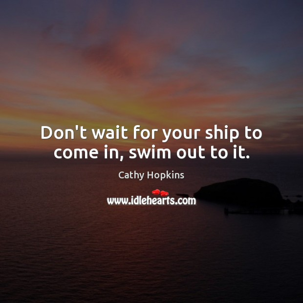 Don't wait for your ship to come in, swim out to it. Image