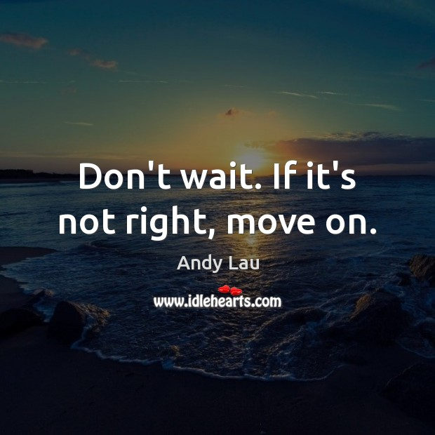 Image, Don't wait. If it's not right, move on.