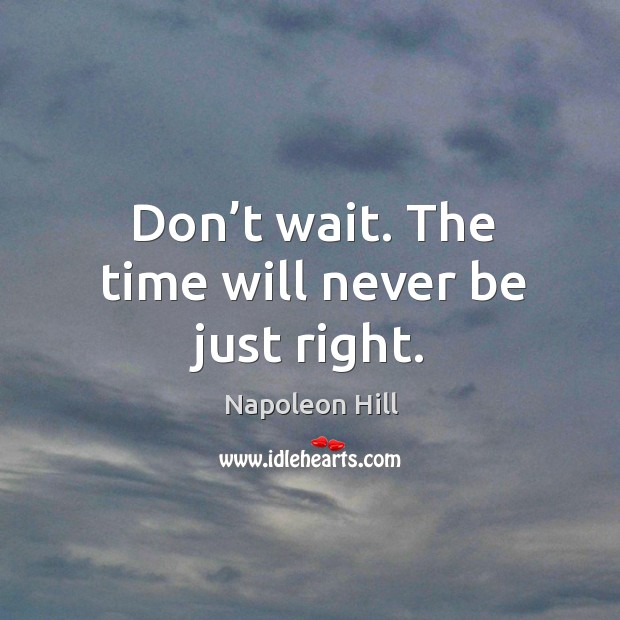 Don't wait. The time will never be just right. Image