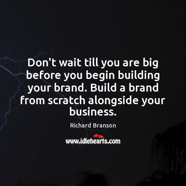 Don't wait till you are big before you begin building your brand. Image
