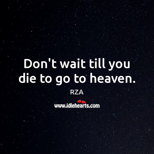 Don't wait till you die to go to heaven. RZA Picture Quote