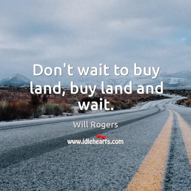 Don't wait to buy land, buy land and wait. Image