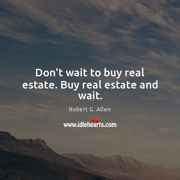 Image, Don't wait to buy real estate. Buy real estate and wait.