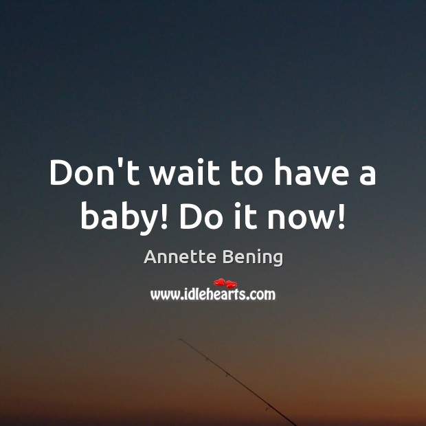Image, Don't wait to have a baby! Do it now!