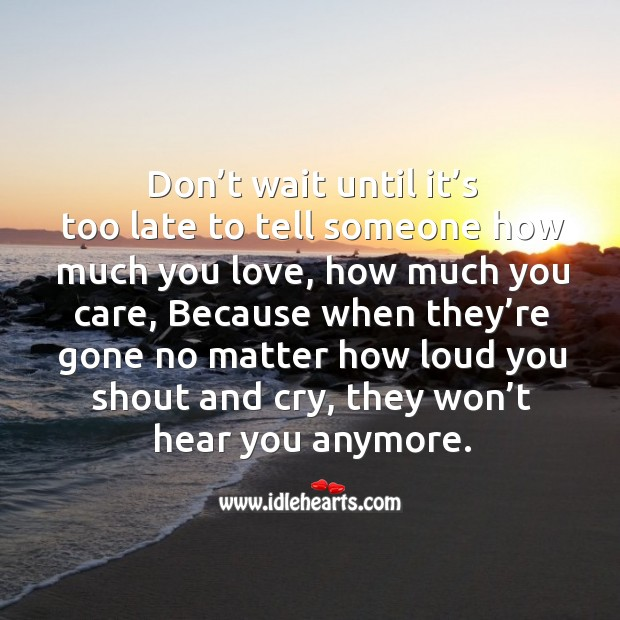 Image, Don't wait until it's too late to tell someone how much you love, how much you care