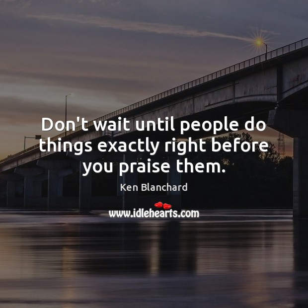 Don't wait until people do things exactly right before you praise them. Image