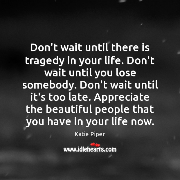 Don't wait until there is tragedy in your life. Don't wait until Image