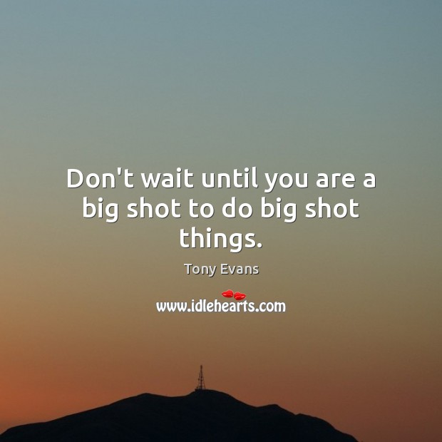 Don't wait until you are a big shot to do big shot things. Tony Evans Picture Quote