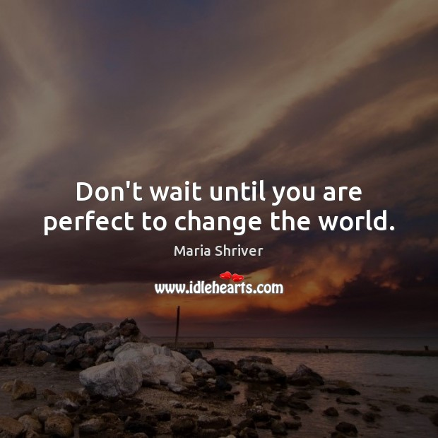 Don't wait until you are perfect to change the world. Image