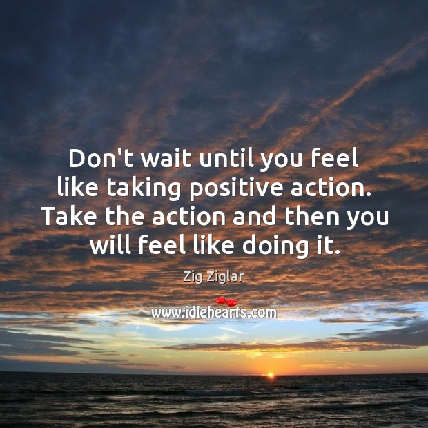 Don't wait until you feel like taking positive action. Take the action Image