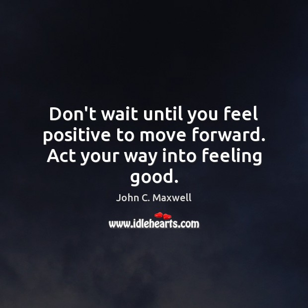 Image, Don't wait until you feel positive to move forward. Act your way into feeling good.
