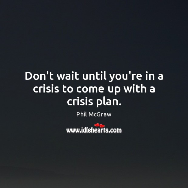 Don't wait until you're in a crisis to come up with a crisis plan. Phil McGraw Picture Quote