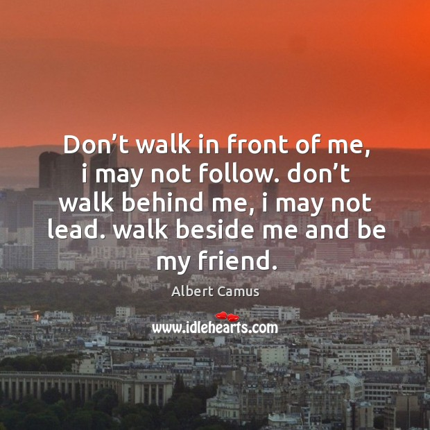 Image, Don't walk in front of me, I may not follow. Don't walk behind me, I may not lead. Walk beside me and be my friend.