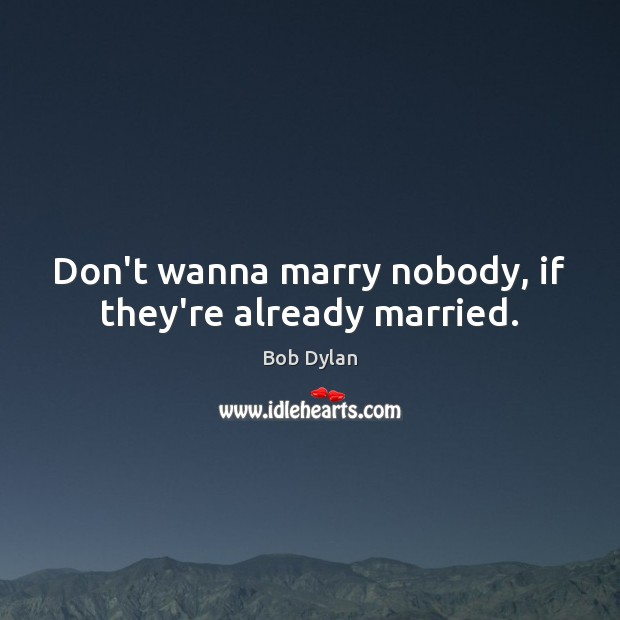 Don't wanna marry nobody, if they're already married. Image