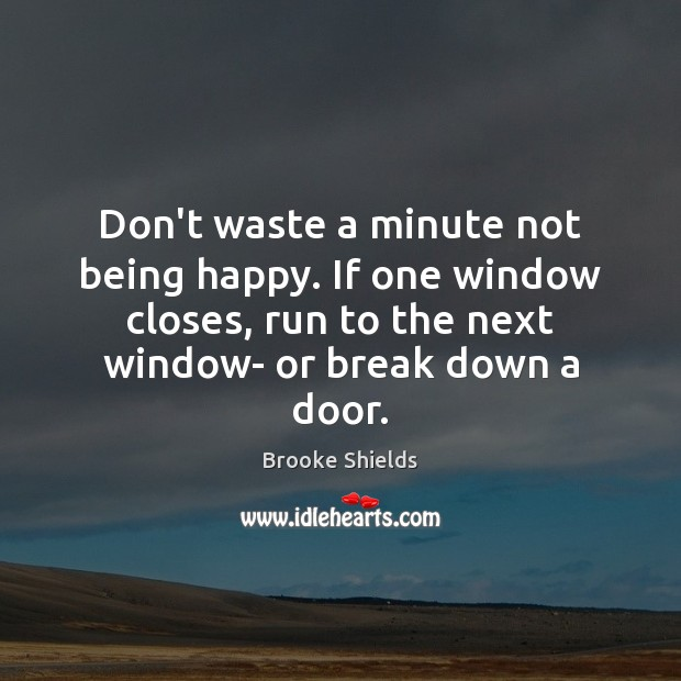 Image, Don't waste a minute not being happy. If one window closes, run