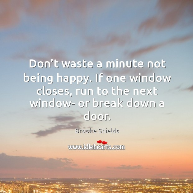 Image, Don't waste a minute not being happy. If one window closes, run to the next window- or break down a door.