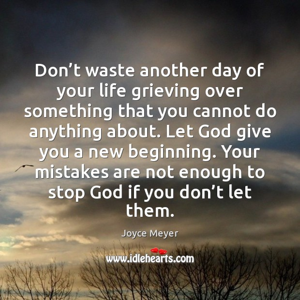 Don't waste another day of your life grieving over something that Joyce Meyer Picture Quote