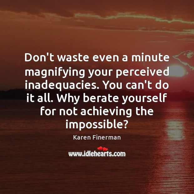 Image, Don't waste even a minute magnifying your perceived inadequacies. You can't do