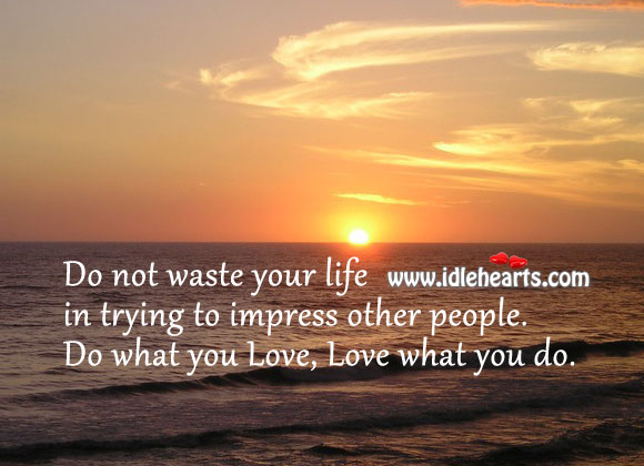 Do Not Waste Your Life to Impress People