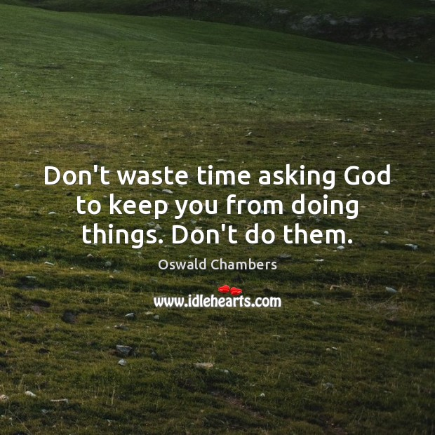 Don't waste time asking God to keep you from doing things. Don't do them. Oswald Chambers Picture Quote