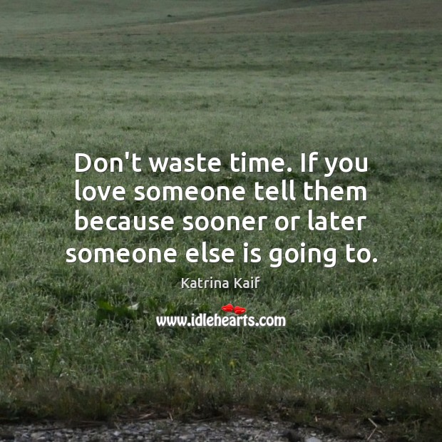 Don't waste time. If you love someone tell them because sooner or Love Someone Quotes Image