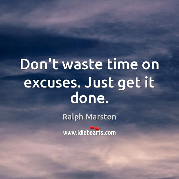 Don't waste time on excuses. Just get it done. Ralph Marston Picture Quote