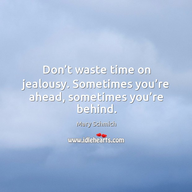 Don't waste time on jealousy. Sometimes you're ahead, sometimes you're behind. Image